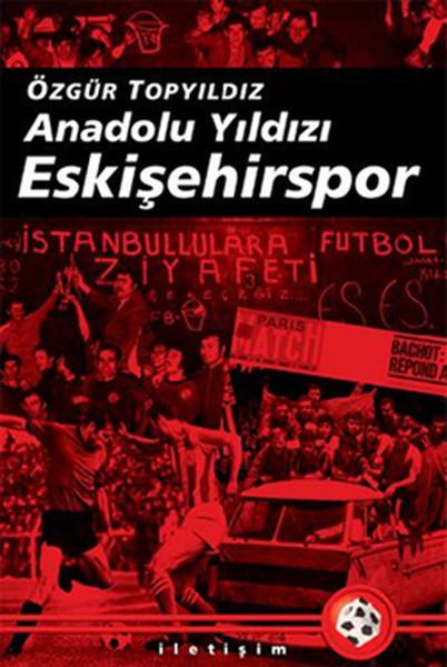 Anadolu Yıldızı Eskişehirspor: (2003-2008 Arası Gelişmelerle Birlikte Genişletilmiş 5. Basım: Şubat 2017) Kitap Kapağı