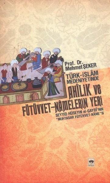 Türk-İslam Medeniyetinde Ahilik ve Fütüvvet Namelerin Yeri Kitap Kapağı