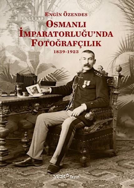 Osmanlı İmparatorluğu'nda Fotoğrafçılık 1839-1923 Kitap Kapağı